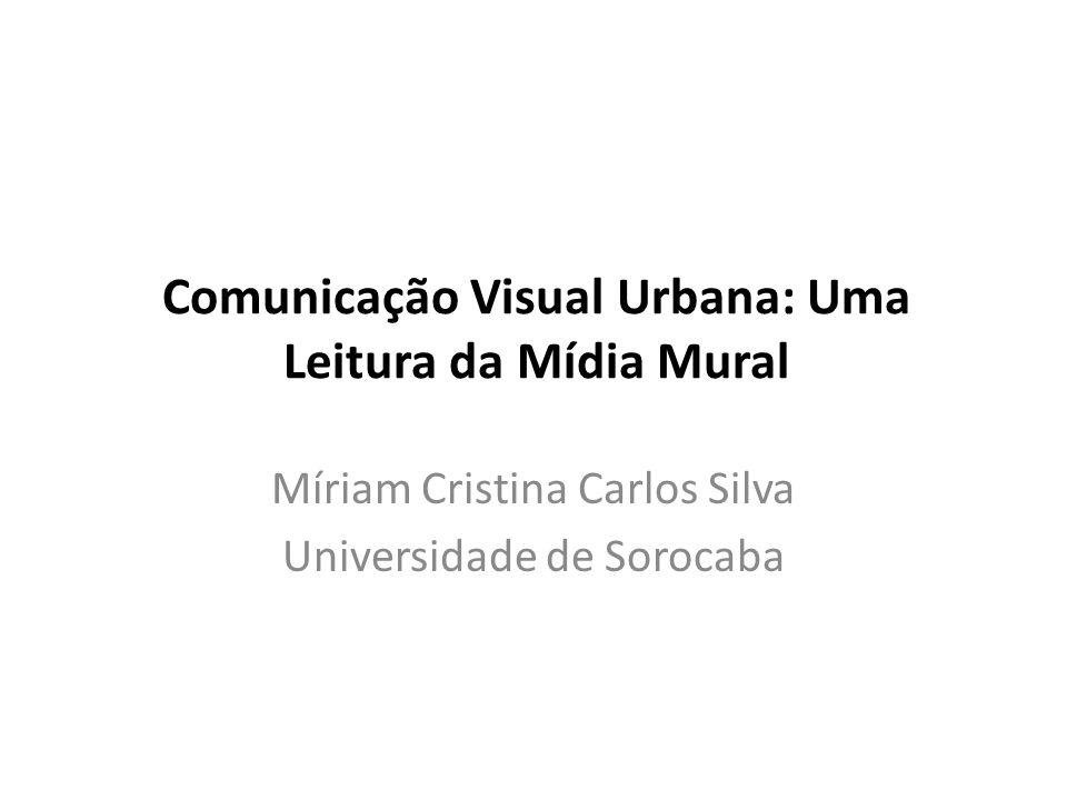 Comunicação Visual Urbana: Uma Leitura da Mídia Mural Míriam Cristina Carlos Silva Universidade de Sorocaba