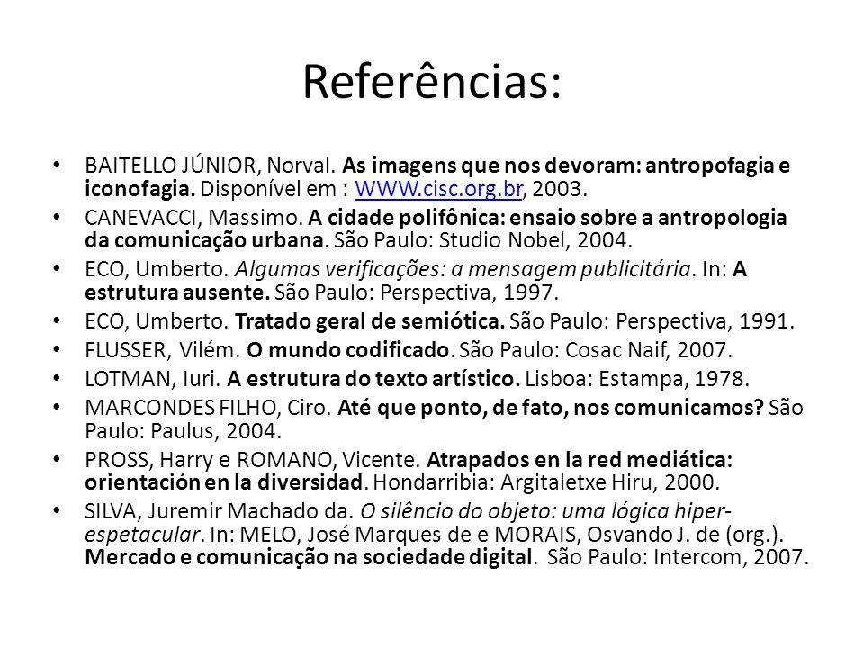Referências: BAITELLO JÚNIOR, Norval. As imagens que nos devoram: antropofagia e iconofagia. Disponível em : WWW.cisc.org.br, 2003.WWW.cisc.org.br CAN