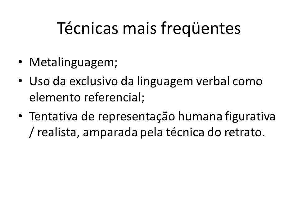 Técnicas mais freqüentes Metalinguagem; Uso da exclusivo da linguagem verbal como elemento referencial; Tentativa de representação humana figurativa /