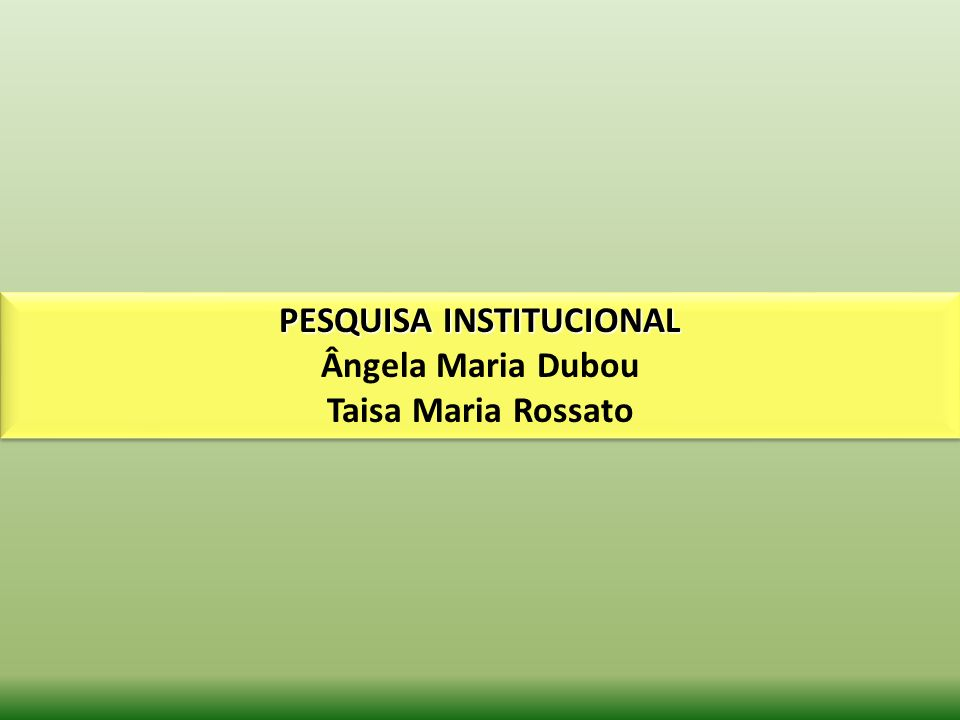 PESQUISA INSTITUCIONAL Ângela Maria Dubou Taisa Maria Rossato PESQUISA INSTITUCIONAL Ângela Maria Dubou Taisa Maria Rossato