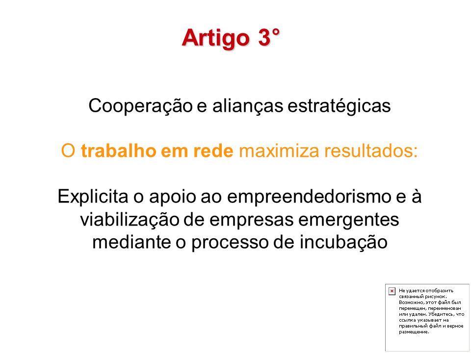 Cooperação e alianças estratégicas O trabalho em rede maximiza resultados: Explicita o apoio ao empreendedorismo e à viabilização de empresas emergentes mediante o processo de incubação Artigo 3°