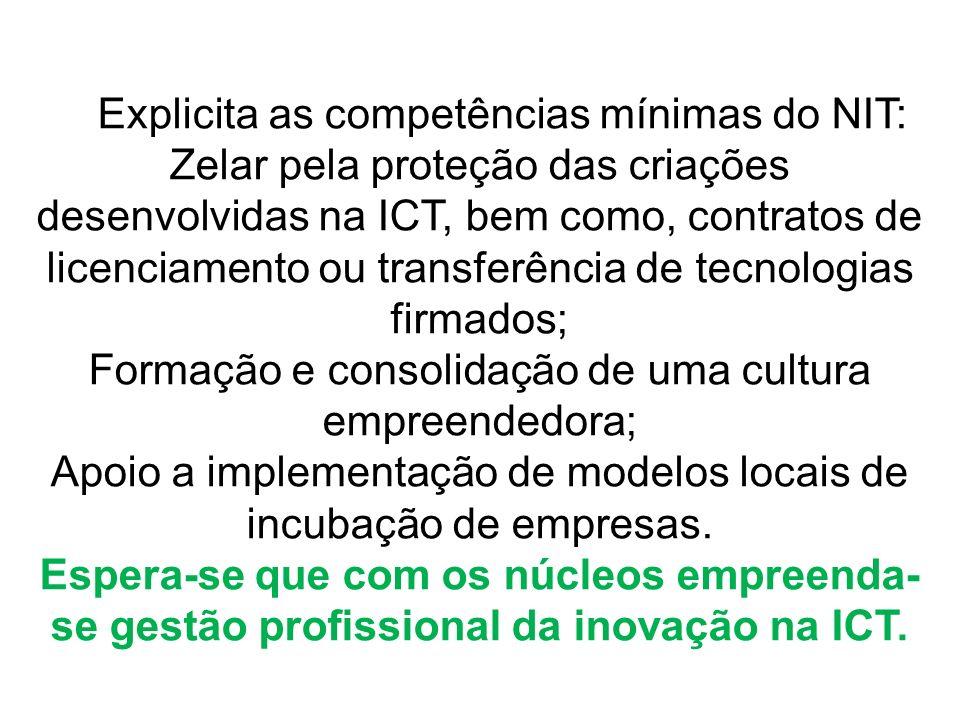 Explicita as competências mínimas do NIT: Zelar pela proteção das criações desenvolvidas na ICT, bem como, contratos de licenciamento ou transferência de tecnologias firmados; Formação e consolidação de uma cultura empreendedora; Apoio a implementação de modelos locais de incubação de empresas.