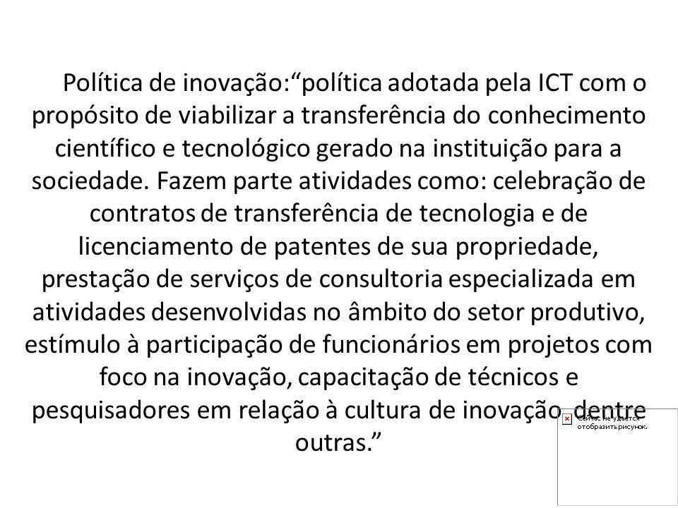 Política de inovação:política adotada pela ICT com o propósito de viabilizar a transferência do conhecimento científico e tecnológico gerado na instituição para a sociedade.