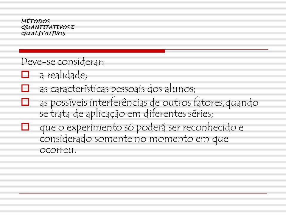 MÉTODOS QUANTITATIVOS E QUALITATIVOS Deve-se considerar: a realidade; as características pessoais dos alunos; as possíveis interferências de outros fa