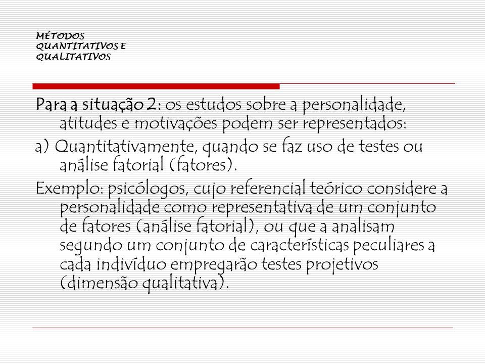 MÉTODOS QUANTITATIVOS E QUALITATIVOS Para a situação 2: os estudos sobre a personalidade, atitudes e motivações podem ser representados: a) Quantitati