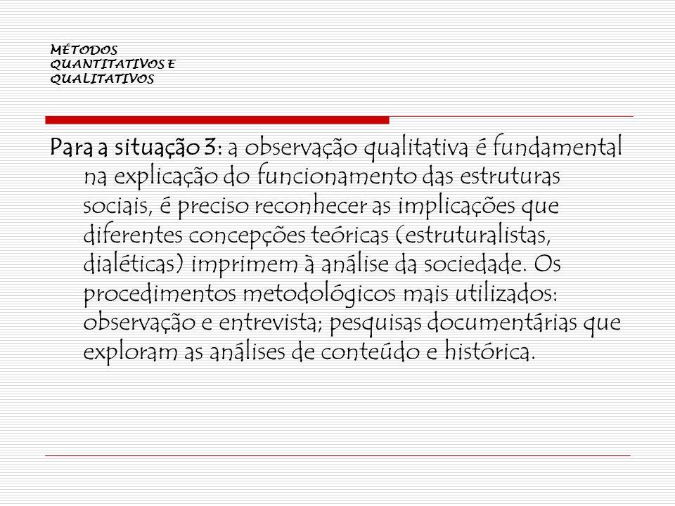 MÉTODOS QUANTITATIVOS E QUALITATIVOS Para a situação 3: a observação qualitativa é fundamental na explicação do funcionamento das estruturas sociais,
