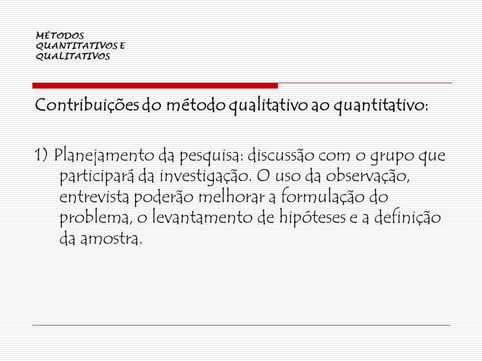 MÉTODOS QUANTITATIVOS E QUALITATIVOS Contribuições do método qualitativo ao quantitativo: 1) Planejamento da pesquisa: discussão com o grupo que parti