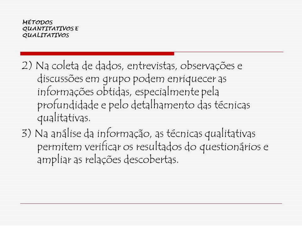 MÉTODOS QUANTITATIVOS E QUALITATIVOS 2) Na coleta de dados, entrevistas, observações e discussões em grupo podem enriquecer as informações obtidas, es