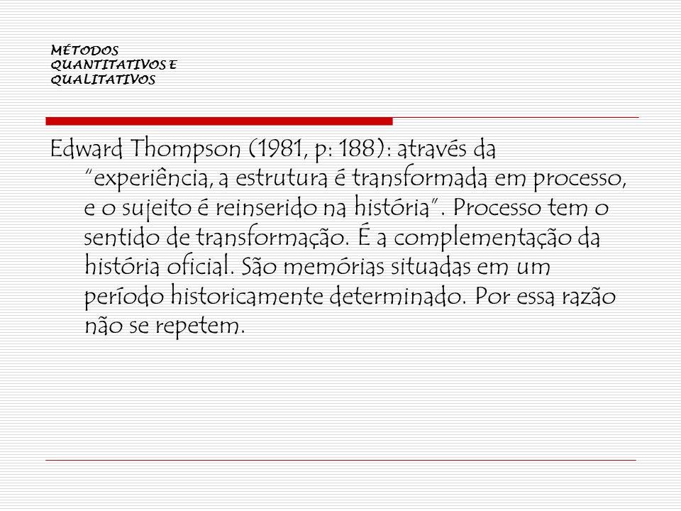 MÉTODOS QUANTITATIVOS E QUALITATIVOS Edward Thompson (1981, p: 188): através da experiência, a estrutura é transformada em processo, e o sujeito é rei