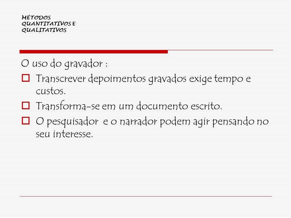 MÉTODOS QUANTITATIVOS E QUALITATIVOS O uso do gravador : Transcrever depoimentos gravados exige tempo e custos. Transforma-se em um documento escrito.