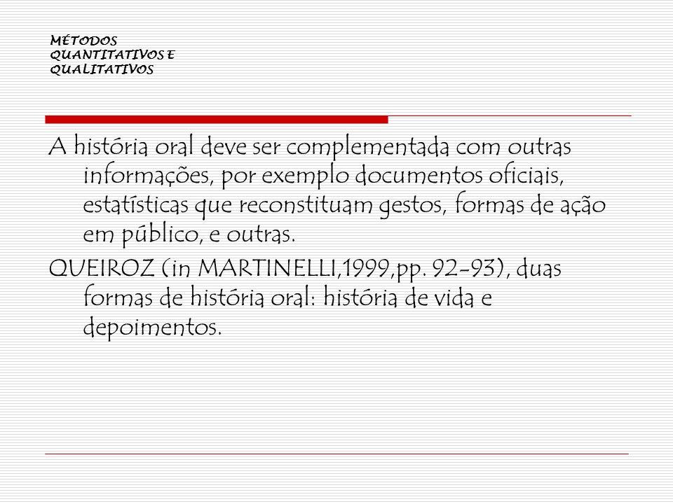 MÉTODOS QUANTITATIVOS E QUALITATIVOS A história oral deve ser complementada com outras informações, por exemplo documentos oficiais, estatísticas que