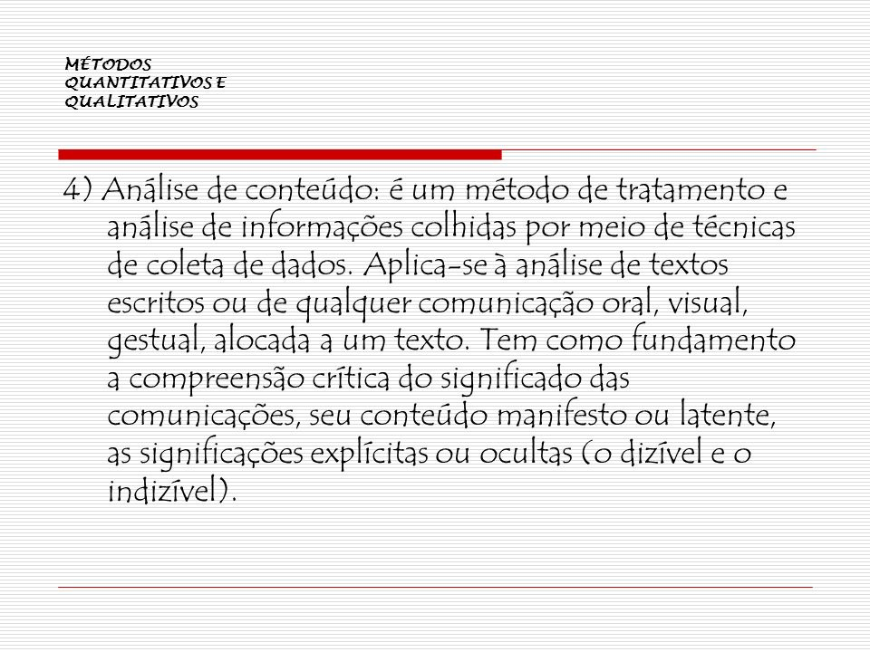 MÉTODOS QUANTITATIVOS E QUALITATIVOS 4) Análise de conteúdo: é um método de tratamento e análise de informações colhidas por meio de técnicas de colet
