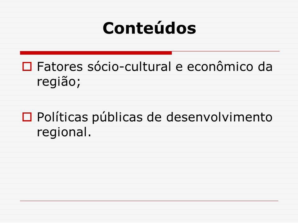 Conteúdos Fatores sócio-cultural e econômico da região; Políticas públicas de desenvolvimento regional.
