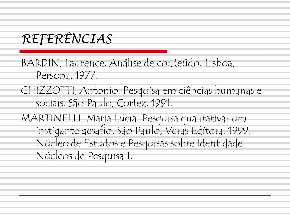 REFERÊNCIAS BARDIN, Laurence. Análise de conteúdo. Lisboa, Persona, 1977. CHIZZOTTI, Antonio. Pesquisa em ciências humanas e sociais. São Paulo, Corte