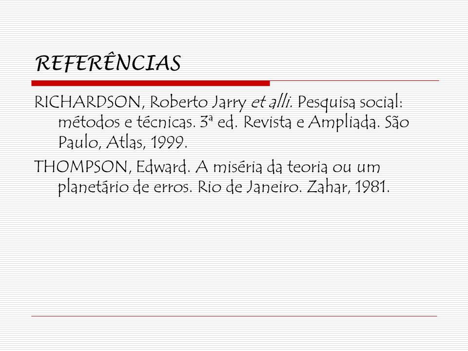 REFERÊNCIAS RICHARDSON, Roberto Jarry et alli. Pesquisa social: métodos e técnicas. 3ª ed. Revista e Ampliada. São Paulo, Atlas, 1999. THOMPSON, Edwar