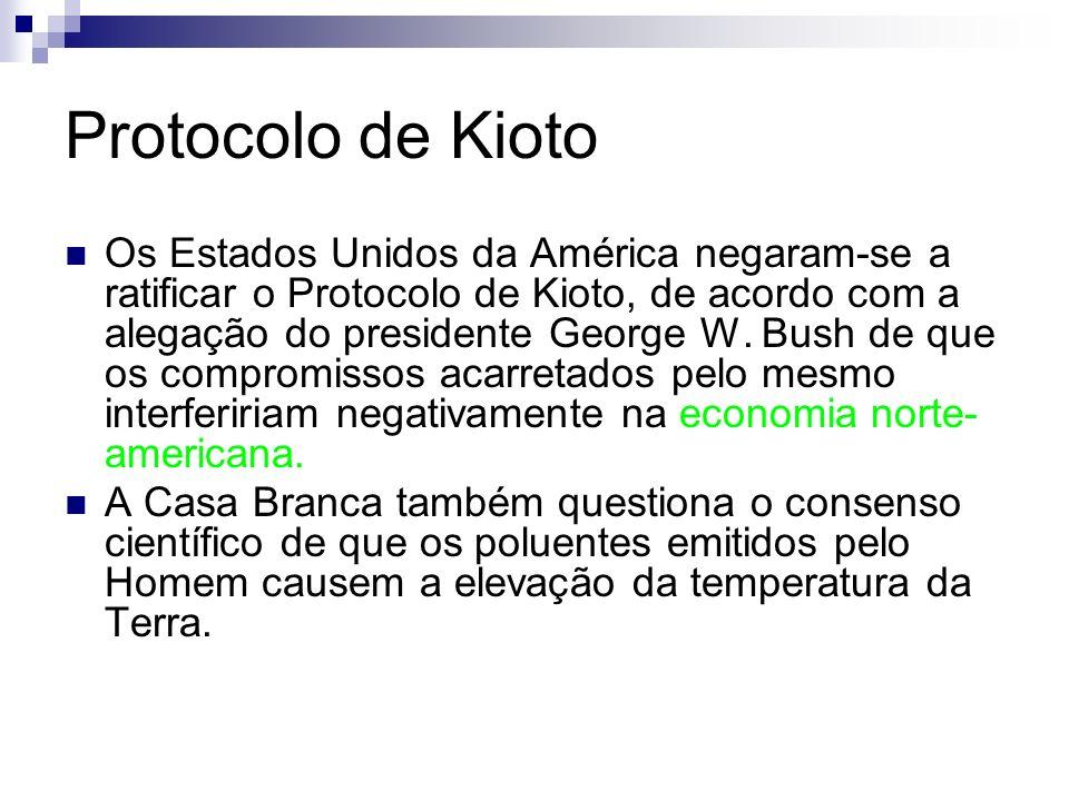 Protocolo de Kioto Os Estados Unidos da América negaram-se a ratificar o Protocolo de Kioto, de acordo com a alegação do presidente George W. Bush de