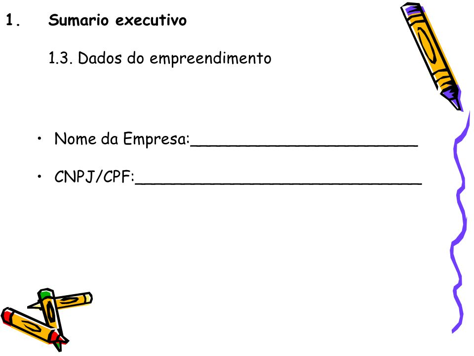 1.Sumario executivo 1.3. Dados do empreendimento Nome da Empresa:_______________________ CNPJ/CPF:_____________________________