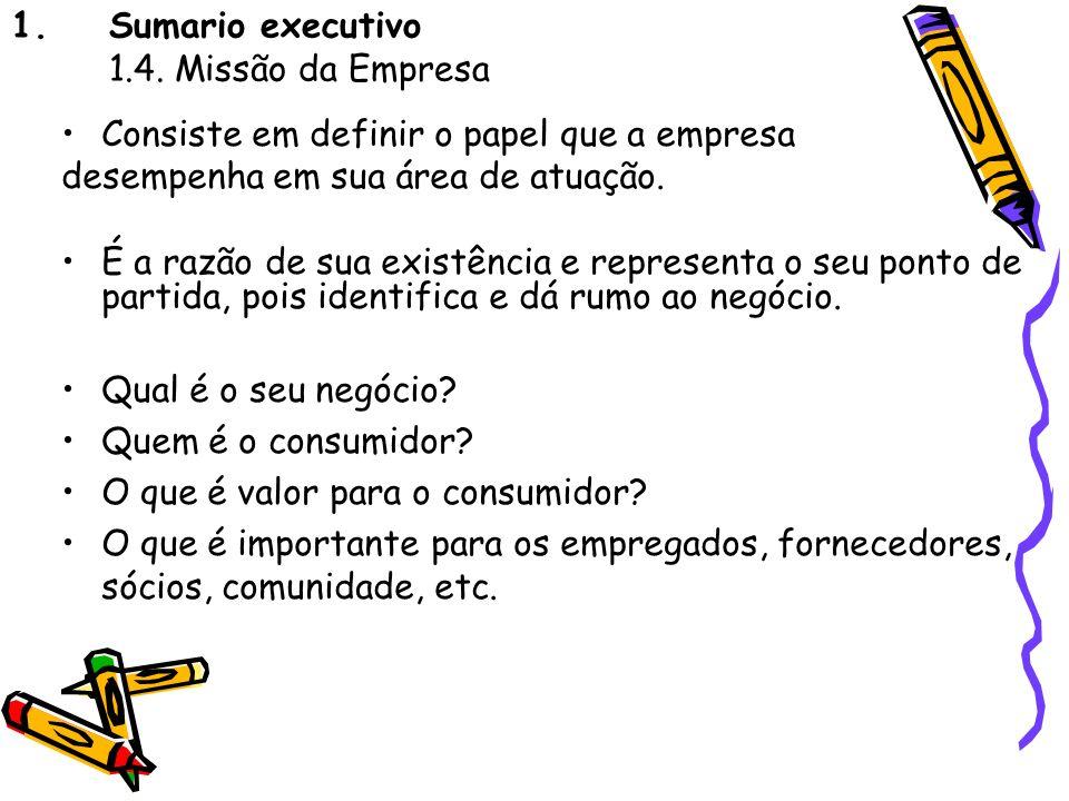 1.Sumario executivo 1.4. Missão da Empresa Consiste em definir o papel que a empresa desempenha em sua área de atuação. É a razão de sua existência e
