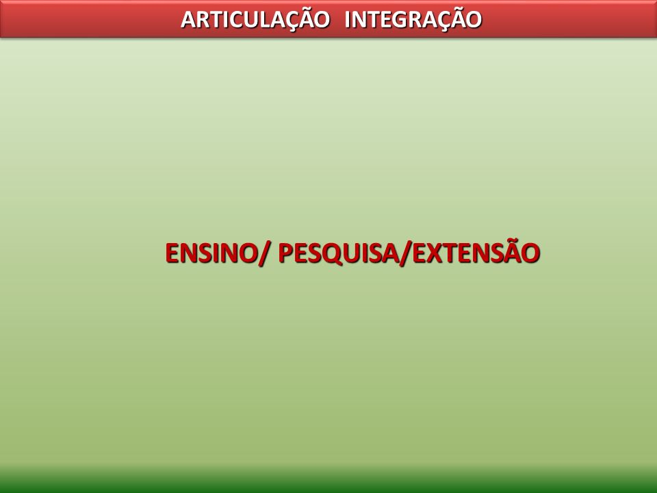 ENSINO/ PESQUISA/EXTENSÃO ARTICULAÇÃO INTEGRAÇÃO ARTICULAÇÃO INTEGRAÇÃO
