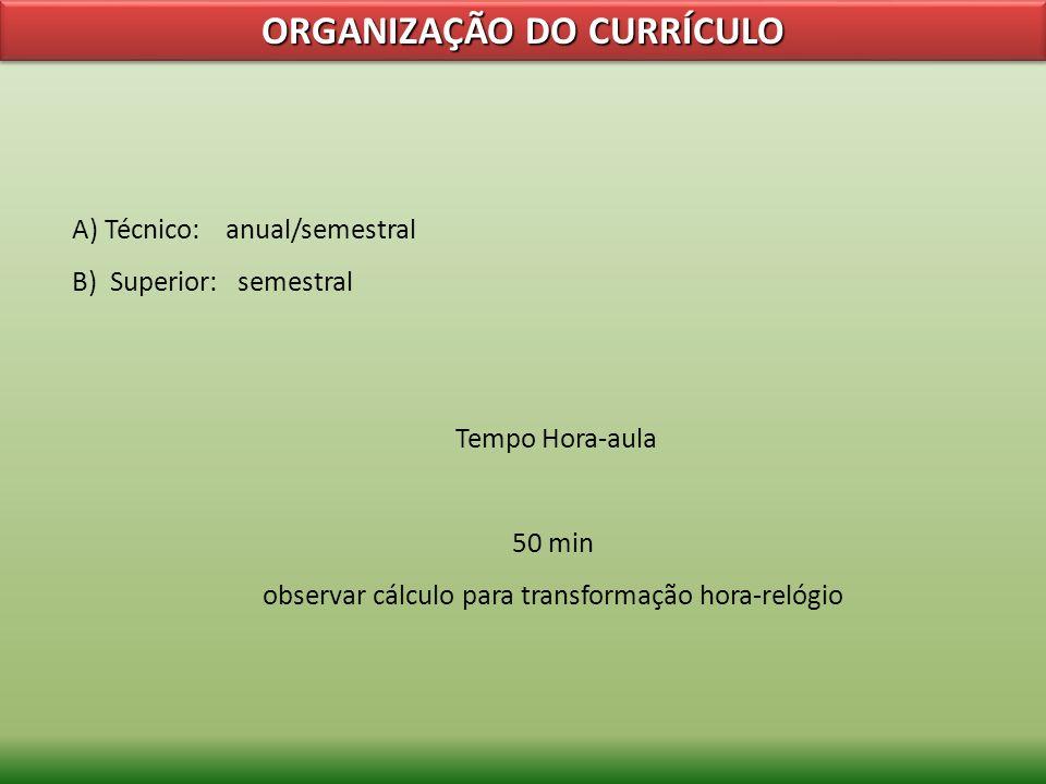 ORGANIZAÇÃO DO CURRÍCULO A) Técnico: anual/semestral B) Superior: semestral Tempo Hora-aula 50 min observar cálculo para transformação hora-relógio