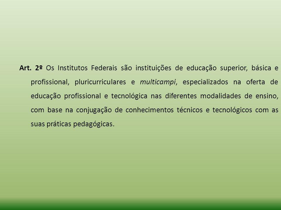 Art. 2º Os Institutos Federais são instituições de educação superior, básica e profissional, pluricurriculares e multicampi, especializados na oferta