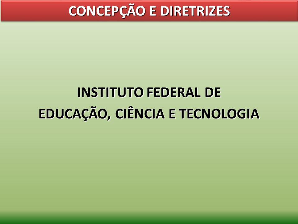 INSTITUTO FEDERAL DE EDUCAÇÃO, CIÊNCIA E TECNOLOGIA CONCEPÇÃO E DIRETRIZES