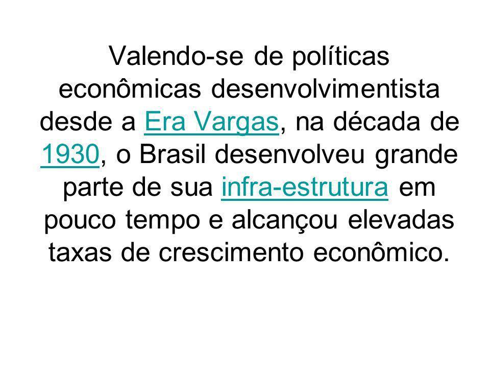 Valendo-se de políticas econômicas desenvolvimentista desde a Era Vargas, na década de 1930, o Brasil desenvolveu grande parte de sua infra-estrutura