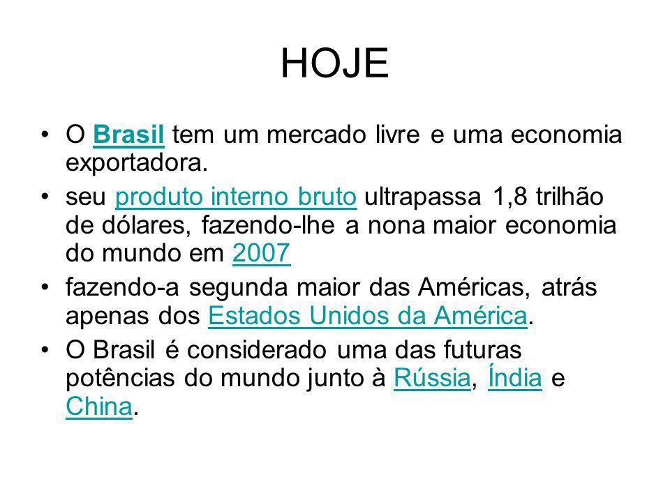 HOJE O Brasil tem um mercado livre e uma economia exportadora.Brasil seu produto interno bruto ultrapassa 1,8 trilhão de dólares, fazendo-lhe a nona m