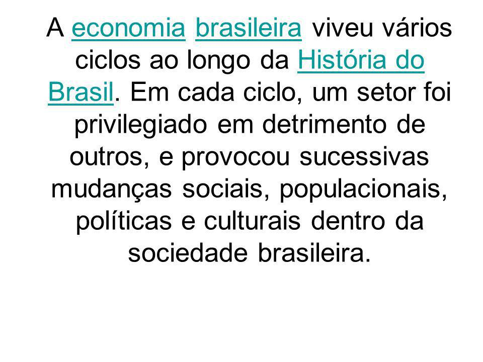 O primeiro ciclo econômico do Brasil foi a extração do pau-brasil (na época do descobrimento )pau-brasil O segundo ciclo econômico brasileiro foi o plantio de cana-de-açúcar, utilizada na Europa para a manufatura de açúcar em substituição à beterraba.cana-de-açúcaraçúcarbeterraba