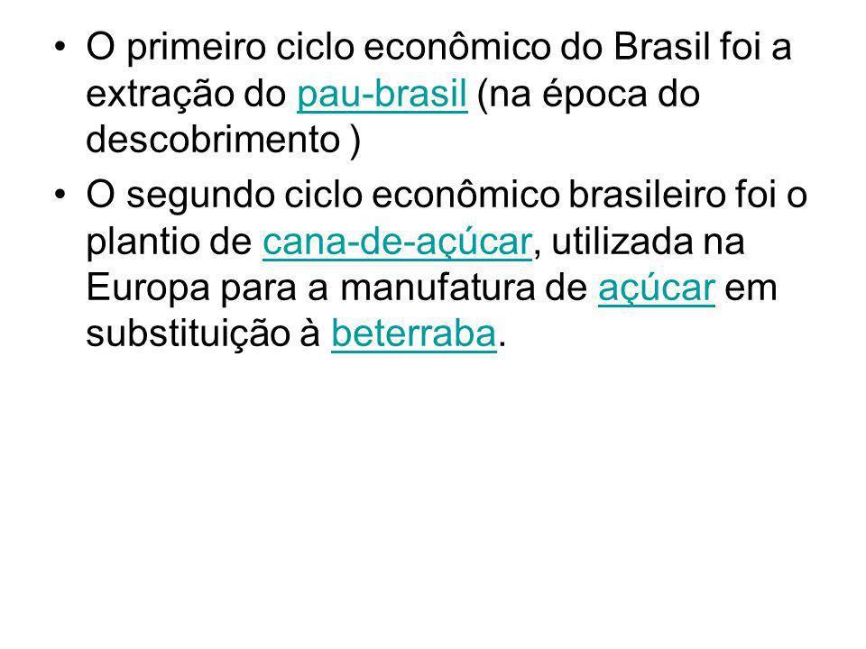 O primeiro ciclo econômico do Brasil foi a extração do pau-brasil (na época do descobrimento )pau-brasil O segundo ciclo econômico brasileiro foi o pl