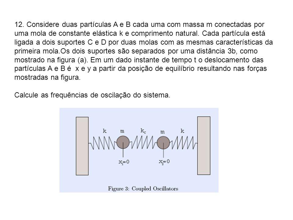12. Considere duas partículas A e B cada uma com massa m conectadas por uma mola de constante elástica k e comprimento natural. Cada partícula está li