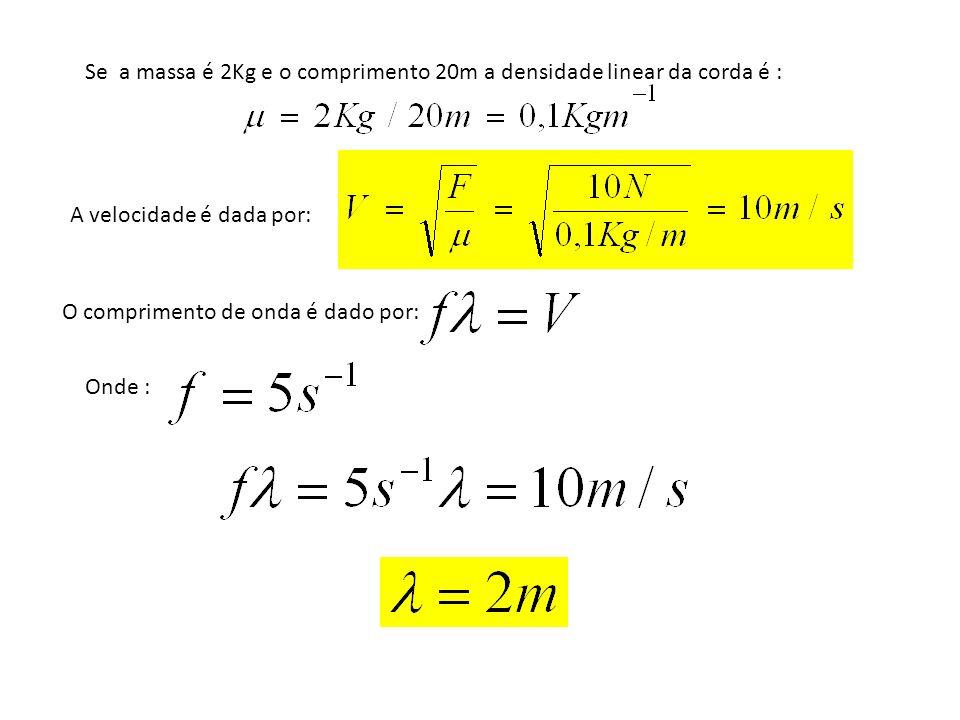 Se a massa é 2Kg e o comprimento 20m a densidade linear da corda é : A velocidade é dada por: O comprimento de onda é dado por: Onde :