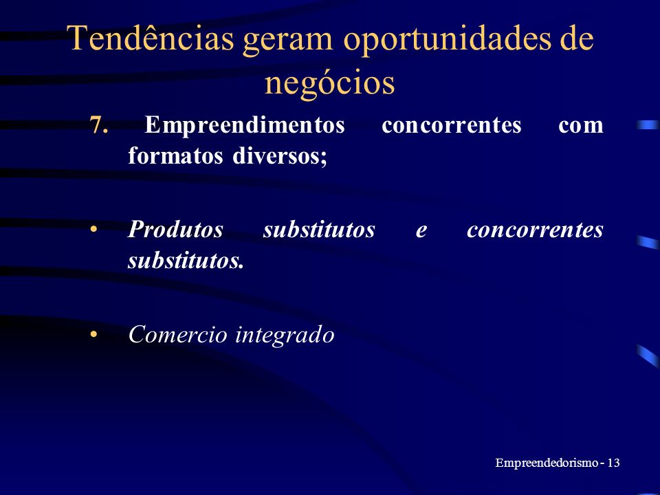 Empreendedorismo - 13 Tendências geram oportunidades de negócios 7. Empreendimentos concorrentes com formatos diversos; Produtos substitutos e concorr