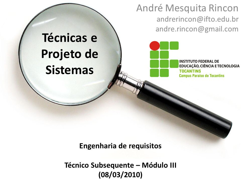 Técnicas e Projeto de Sistemas André Mesquita Rincon andrerincon@ifto.edu.br andre.rincon@gmail.com Engenharia de requisitos Técnico Subsequente – Mód