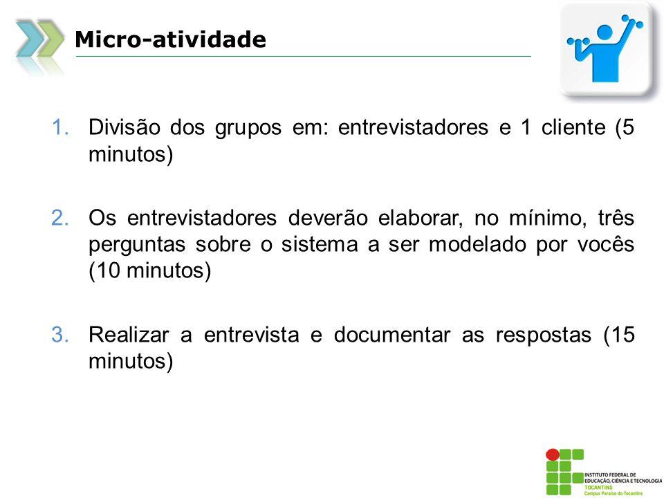 Micro-atividade 1.Divisão dos grupos em: entrevistadores e 1 cliente (5 minutos) 2.Os entrevistadores deverão elaborar, no mínimo, três perguntas sobr
