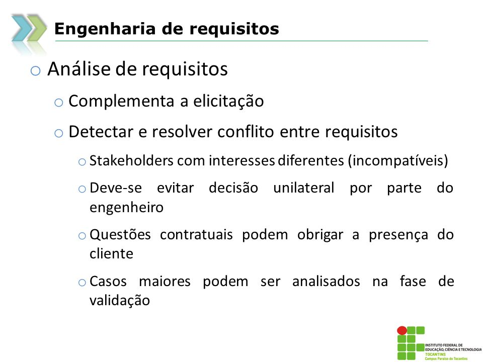 Engenharia de requisitos o Análise de requisitos o Complementa a elicitação o Detectar e resolver conflito entre requisitos o Stakeholders com interes