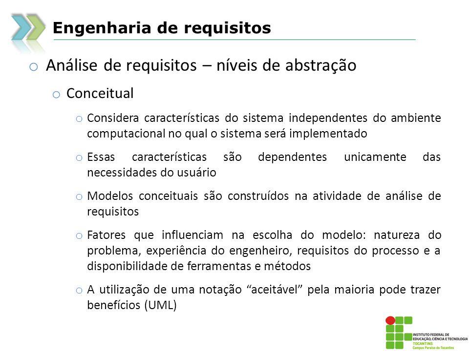 Engenharia de requisitos o Análise de requisitos – níveis de abstração o Conceitual o Considera características do sistema independentes do ambiente c