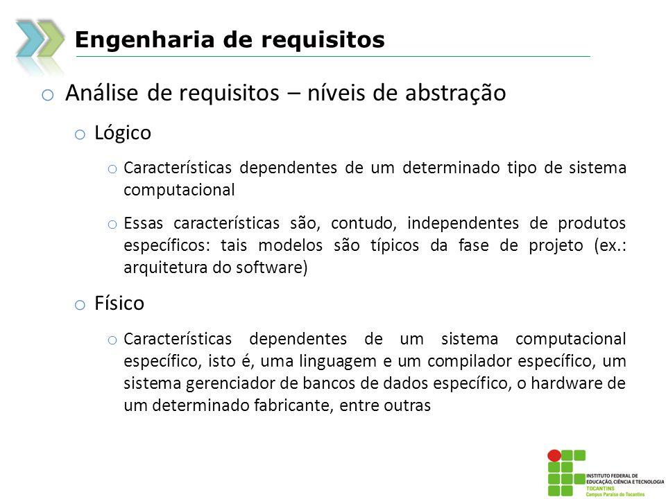Engenharia de requisitos o Análise de requisitos – níveis de abstração o Lógico o Características dependentes de um determinado tipo de sistema comput