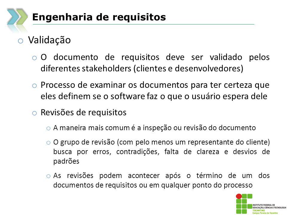 Engenharia de requisitos o Validação o O documento de requisitos deve ser validado pelos diferentes stakeholders (clientes e desenvolvedores) o Proces