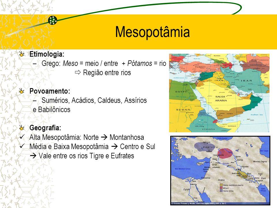 Mesopotâmia Etimologia: –Grego: Meso = meio / entre + Pótamos = rio Região entre rios Povoamento: –Sumérios, Acádios, Caldeus, Assírios e Babilônicos