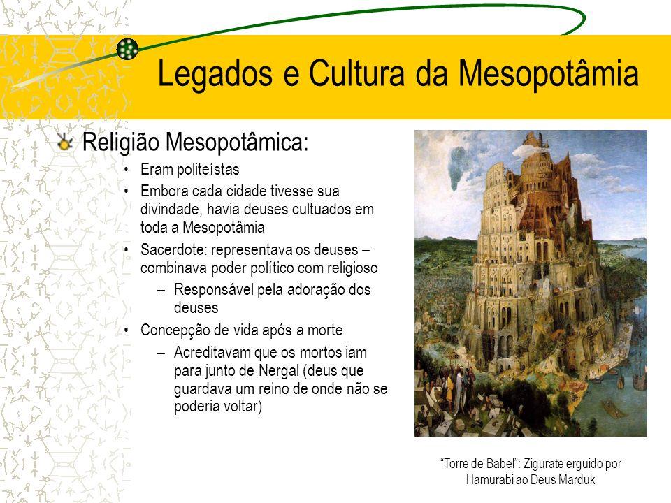 Legados e Cultura da Mesopotâmia Religião Mesopotâmica: Eram politeístas Embora cada cidade tivesse sua divindade, havia deuses cultuados em toda a Me