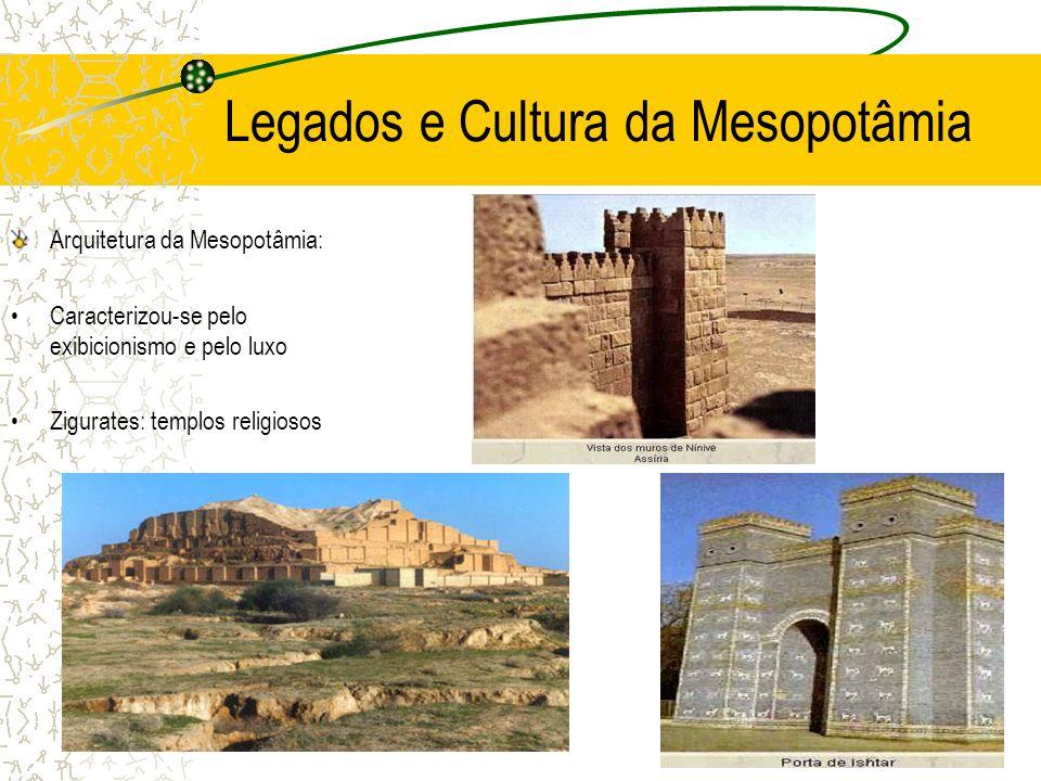 Legados e Cultura da Mesopotâmia Arquitetura da Mesopotâmia: Caracterizou-se pelo exibicionismo e pelo luxo Zigurates: templos religiosos