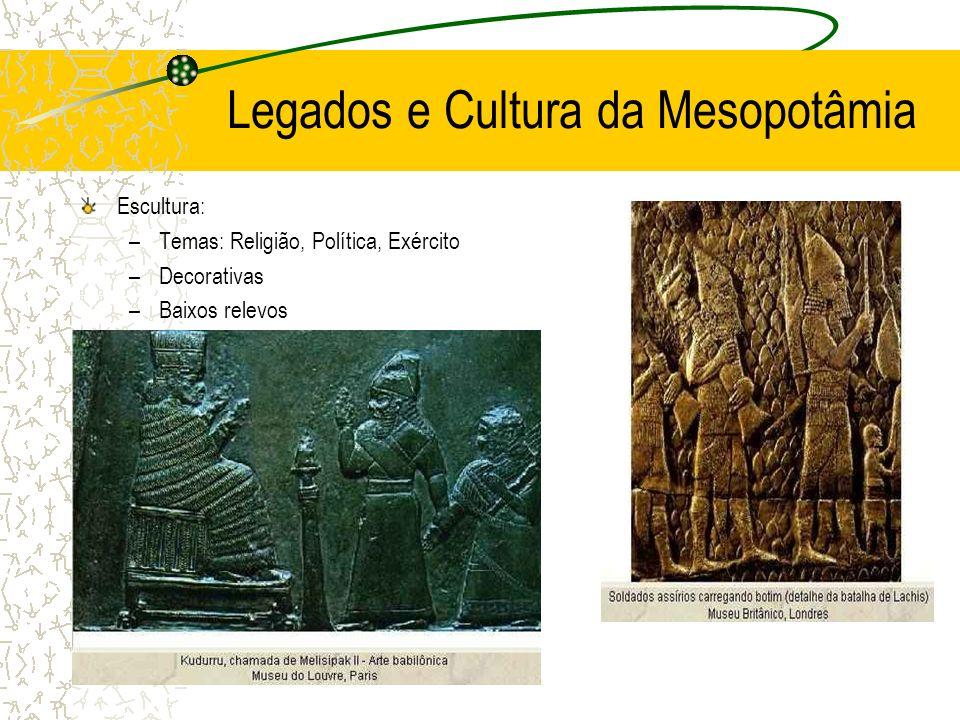 Legados e Cultura da Mesopotâmia Escultura: –Temas: Religião, Política, Exército –Decorativas –Baixos relevos