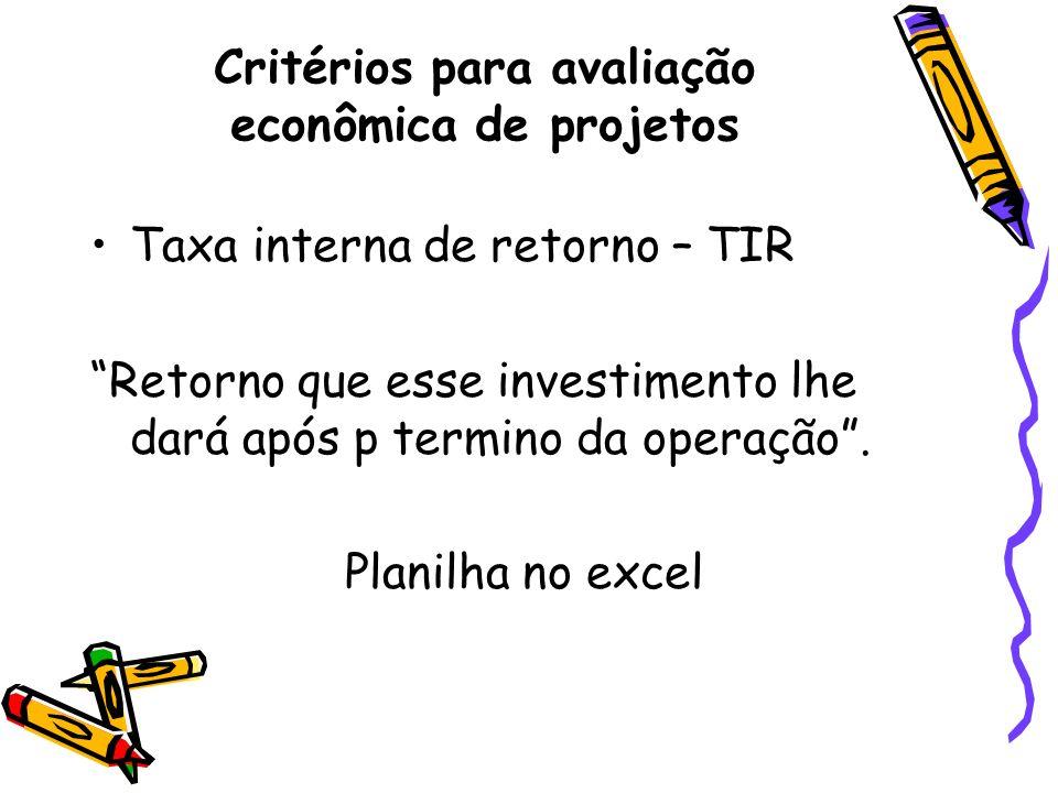 Taxa interna de retorno – TIR Retorno que esse investimento lhe dará após p termino da operação. Planilha no excel Critérios para avaliação econômica