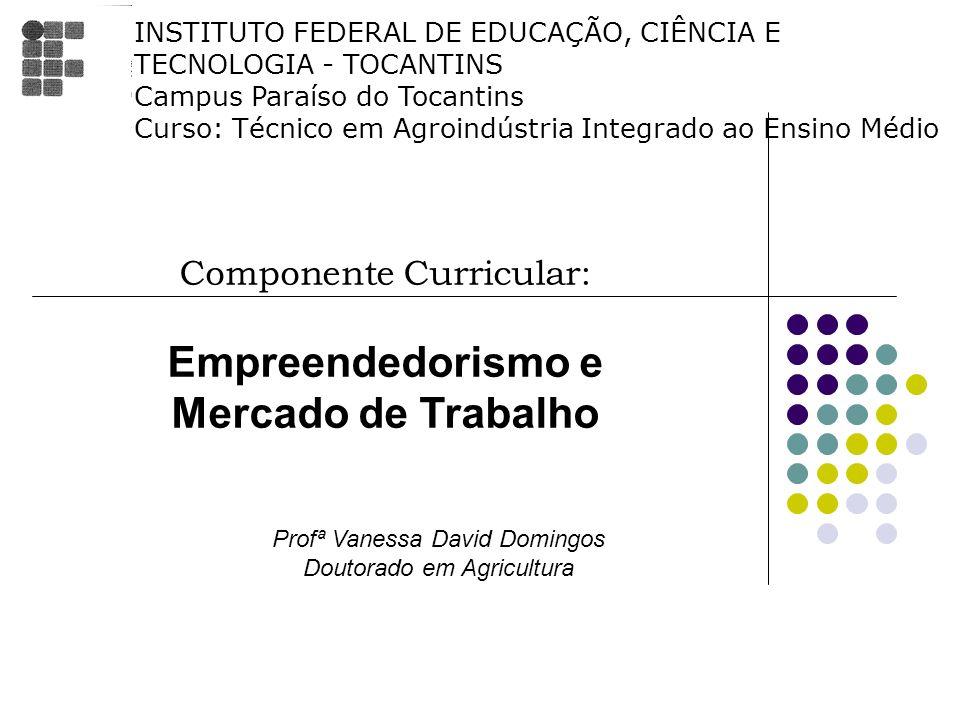 Componente Curricular: Empreendedorismo e Mercado de Trabalho Profª Vanessa David Domingos Doutorado em Agricultura INSTITUTO FEDERAL DE EDUCAÇÃO, CIÊ