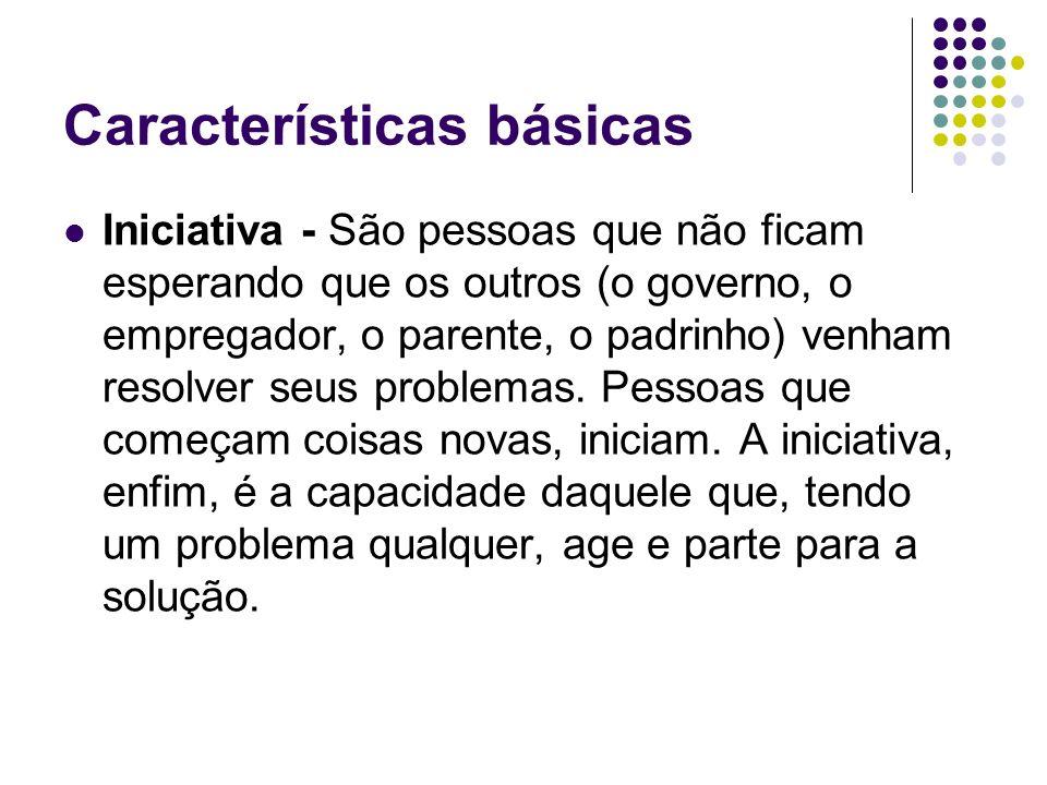 Características básicas Iniciativa - São pessoas que não ficam esperando que os outros (o governo, o empregador, o parente, o padrinho) venham resolver seus problemas.