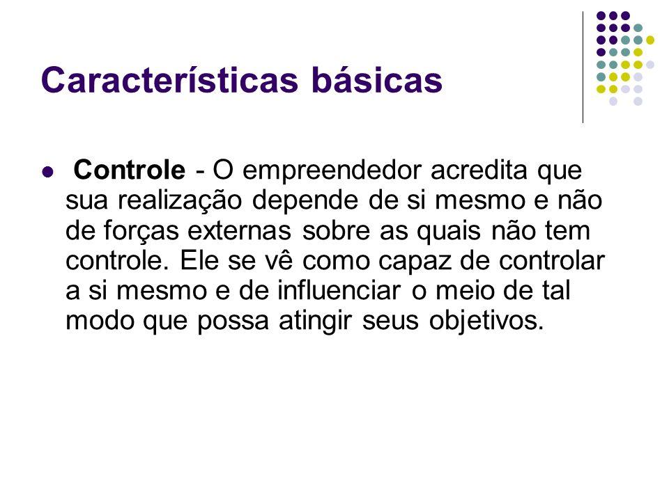 Características básicas Controle - O empreendedor acredita que sua realização depende de si mesmo e não de forças externas sobre as quais não tem controle.
