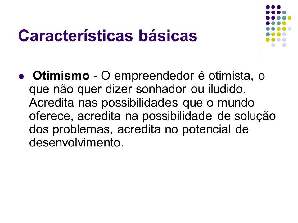 Características básicas Otimismo - O empreendedor é otimista, o que não quer dizer sonhador ou iludido. Acredita nas possibilidades que o mundo oferec