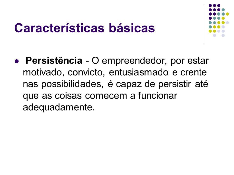 Características básicas Persistência - O empreendedor, por estar motivado, convicto, entusiasmado e crente nas possibilidades, é capaz de persistir até que as coisas comecem a funcionar adequadamente.