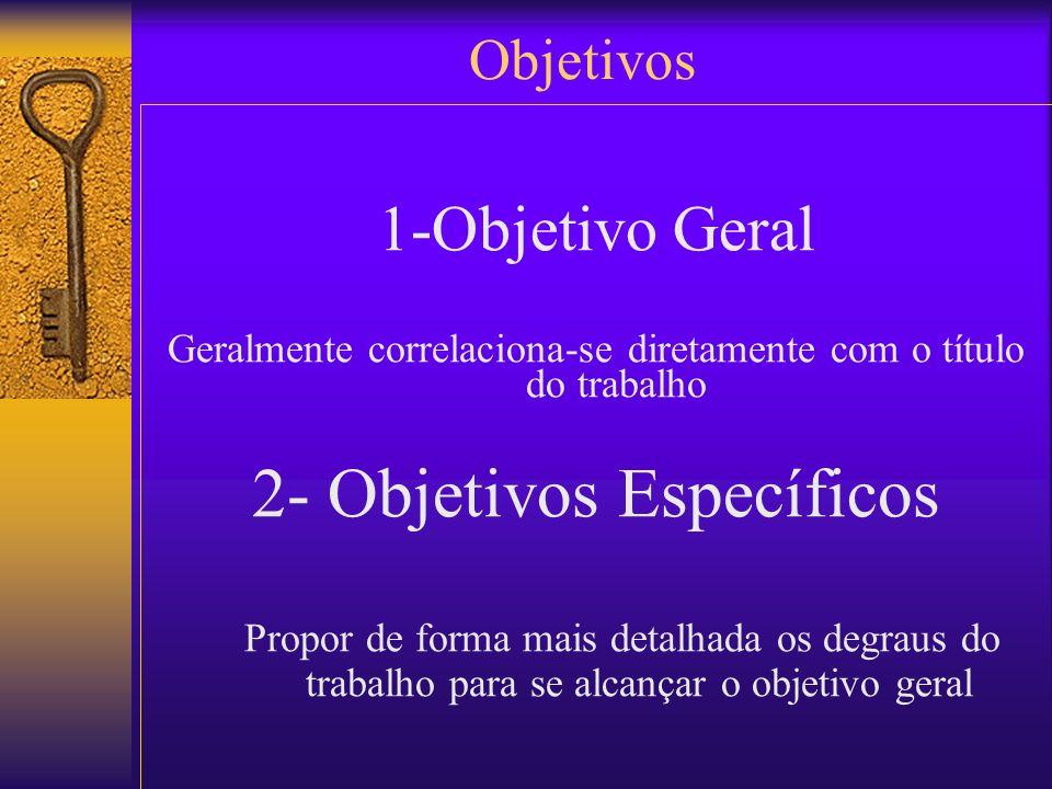 1-Objetivo Geral Geralmente correlaciona-se diretamente com o título do trabalho 2- Objetivos Específicos Propor de forma mais detalhada os degraus do